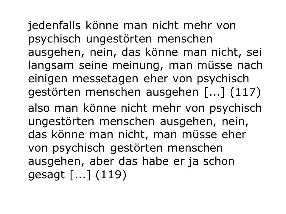 jedenfalls könne man nicht mehr von psychisch ungestörten menschen ausgehen, nein, das könne man nicht, sei langsam seine meinung, man müsse nach einigen messetagen eher von psychisch gestörten menschen ausgehen [...] (117)